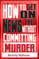 How to Get on the News without Committing Murder by Beverly Mahone
